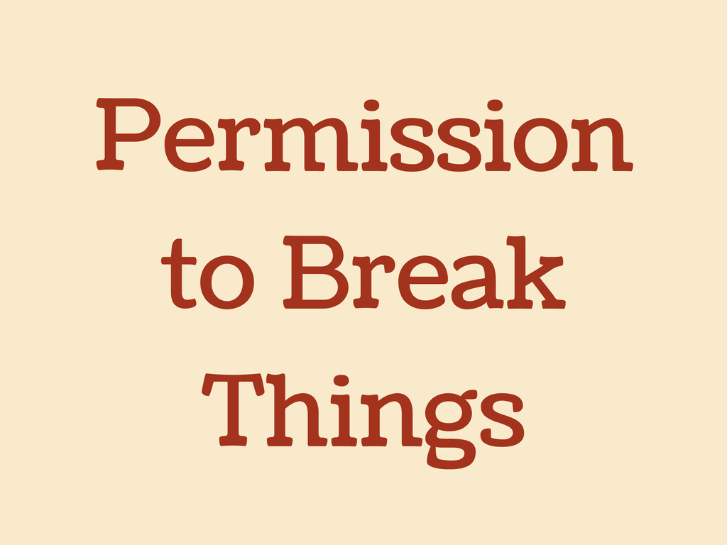 Permission to Break Things