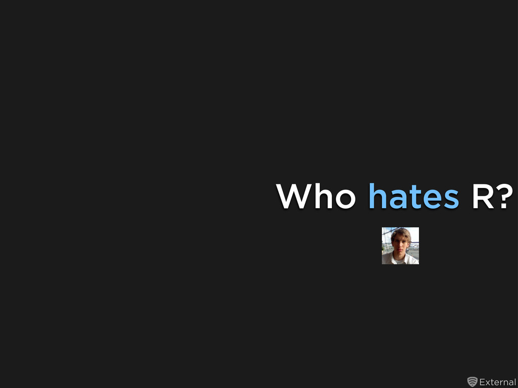 External Who hates R?