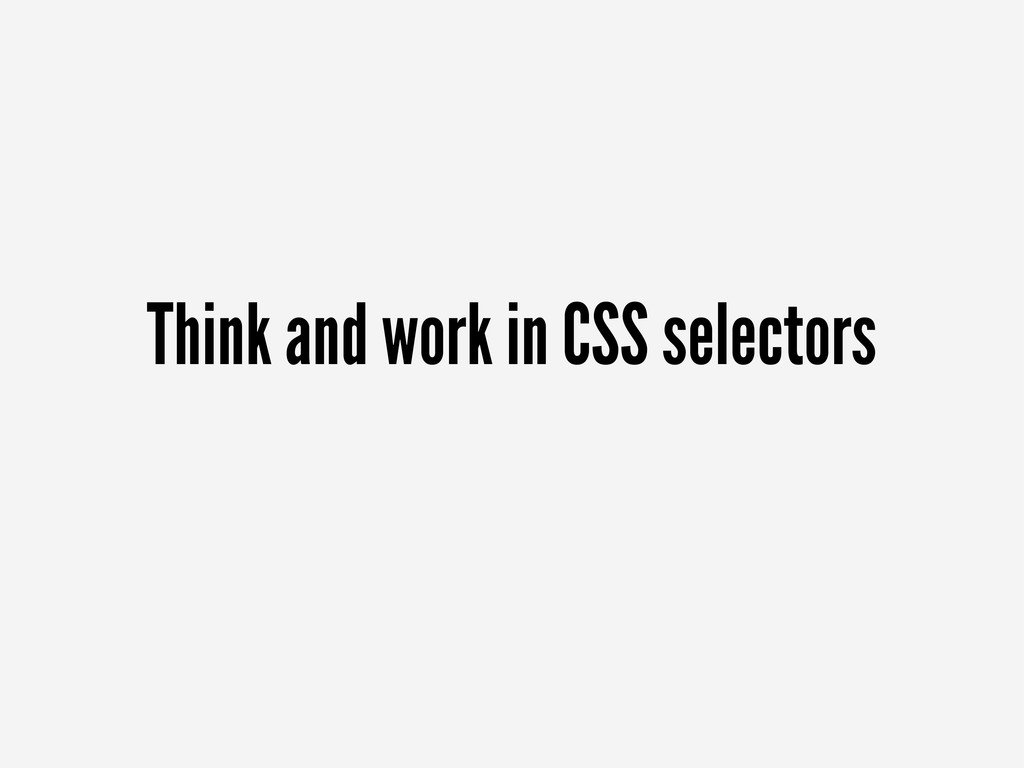 Think and work in CSS selectors