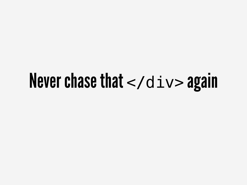 Never chase that </div> again