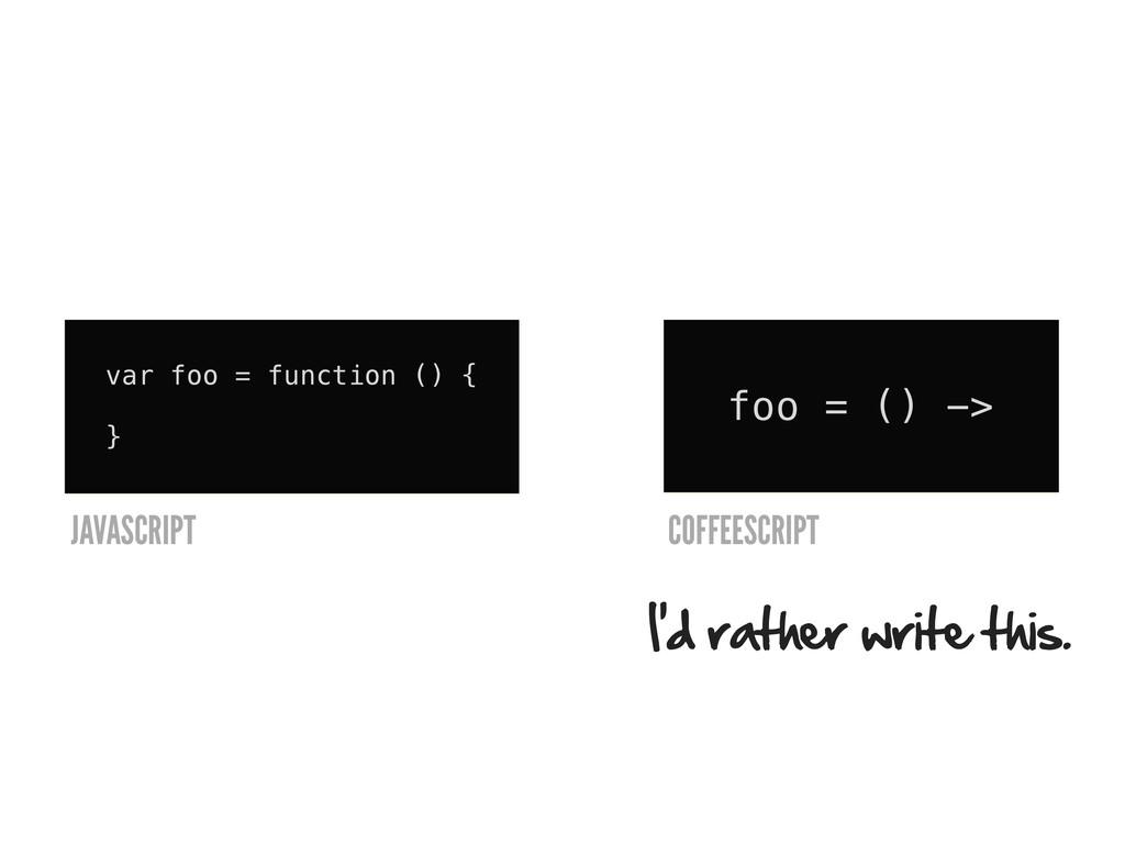 var foo = function () { } foo = () -> I'd rathe...