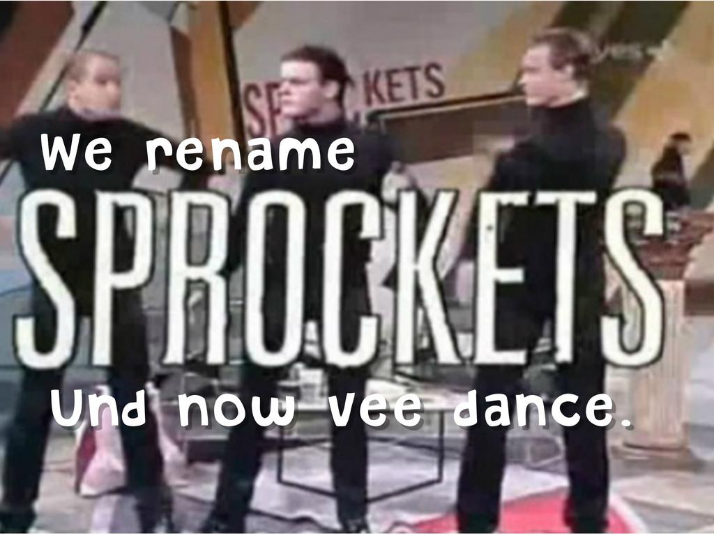 We rename Und now vee dance.