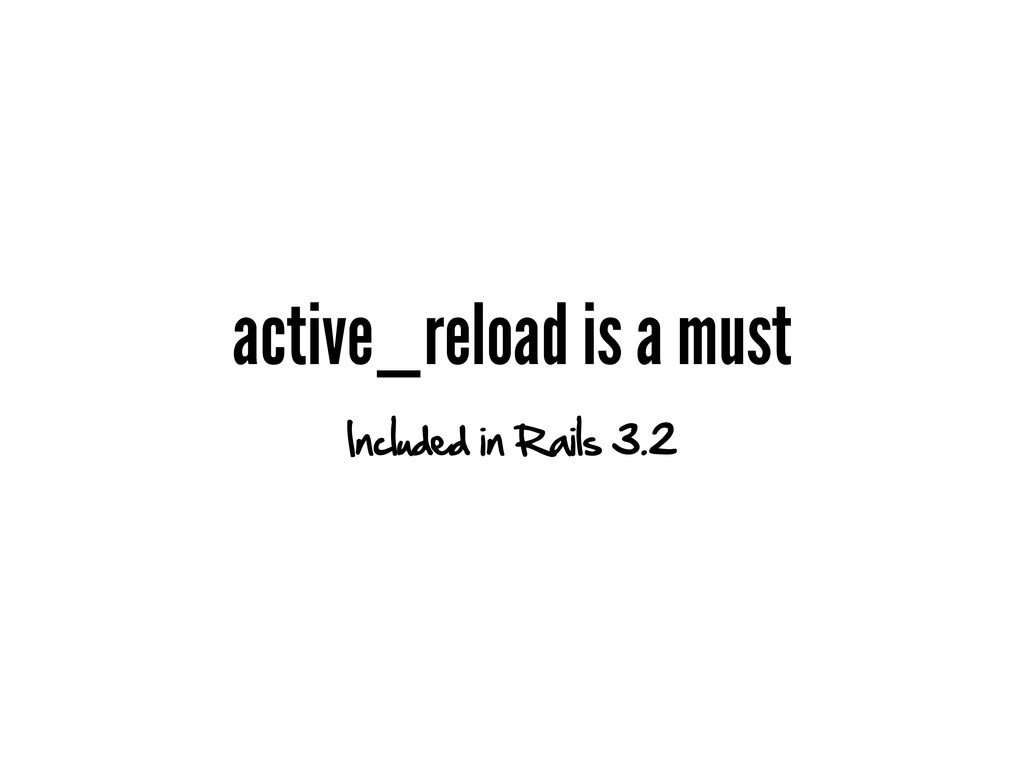 active_reload is a must Included in Rails 3.2