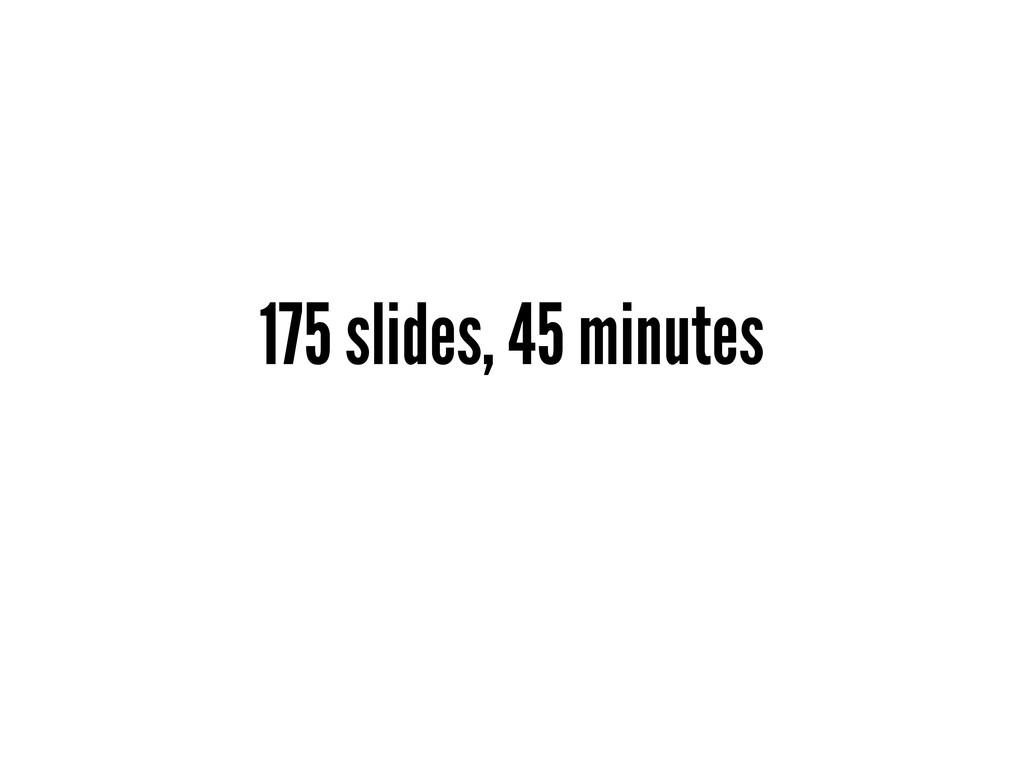 175 slides, 45 minutes