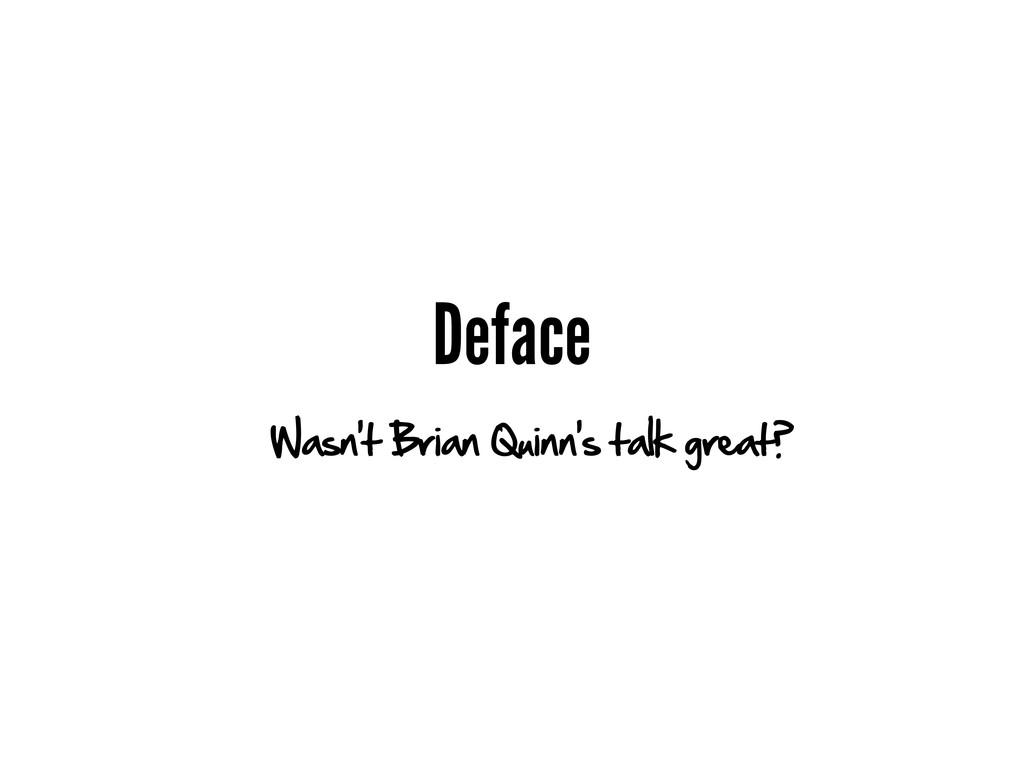 Deface Wasn't Brian Quinn's talk great?