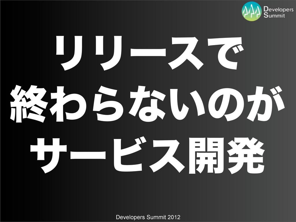 Developers Summit 2012 ϦϦʔεͰ ऴΘΒͳ͍ͷ͕ αʔϏε։ൃ