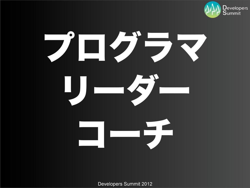 Developers Summit 2012 ϓϩάϥϚ Ϧʔμʔ ίʔν