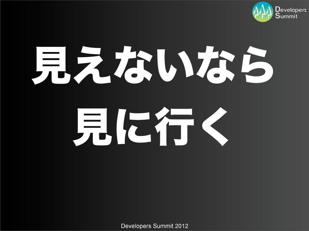 Developers Summit 2012 ݟ͑ͳ͍ͳΒ ݟʹߦ͘
