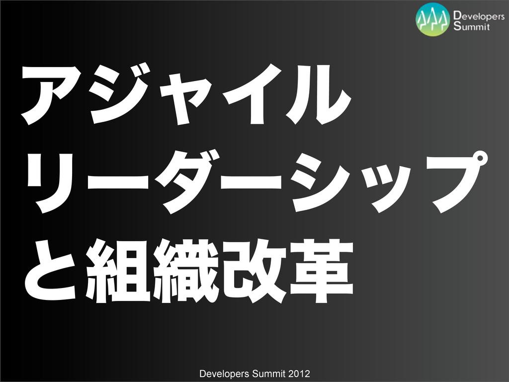 Developers Summit 2012 ΞδϟΠϧ Ϧʔμʔγοϓ ͱ৫վֵ