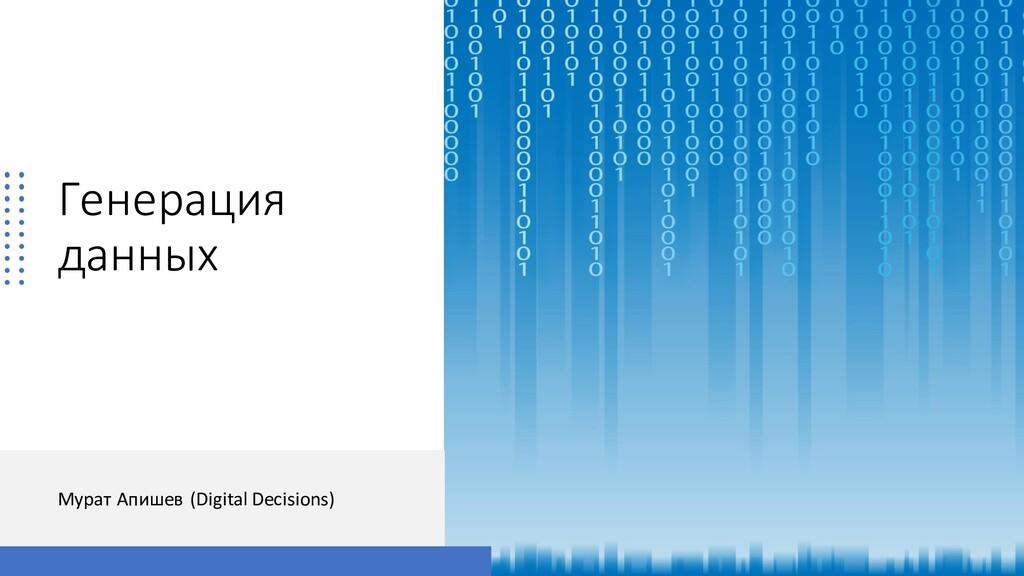 Генерация данных Мурат Апишев (Digital Decision...