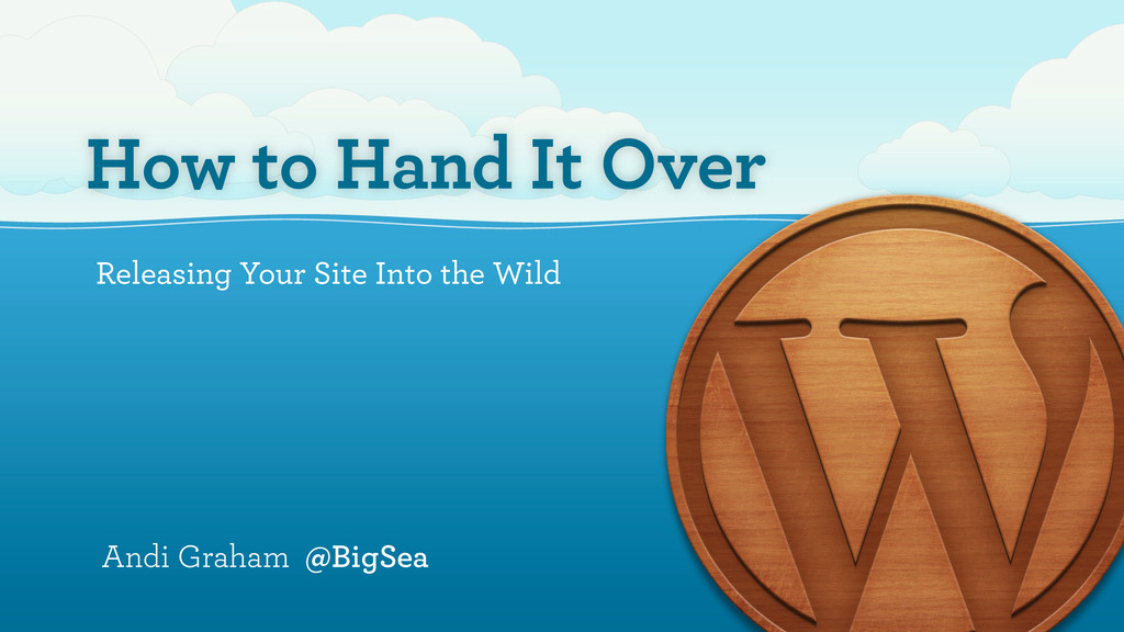 How to Hand It Over Releasing Your Site Into th...