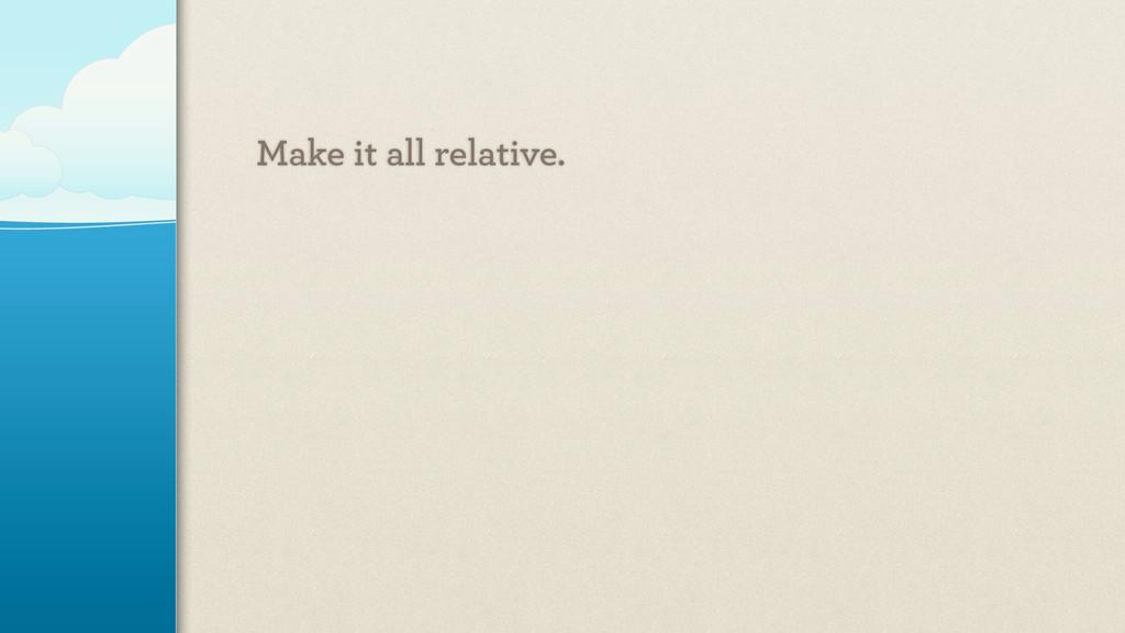 Make it all relative.