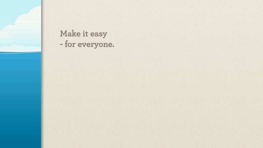 Make it easy - for everyone.