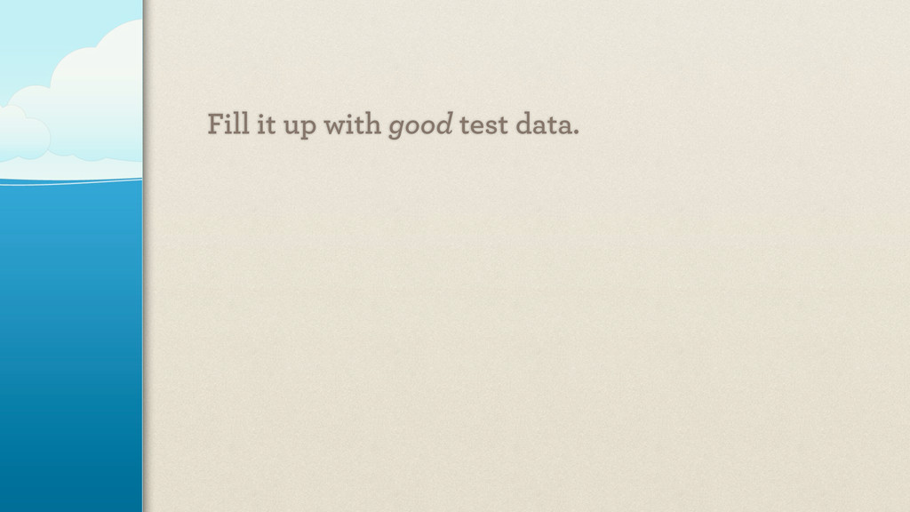 Fill it up with good test data.