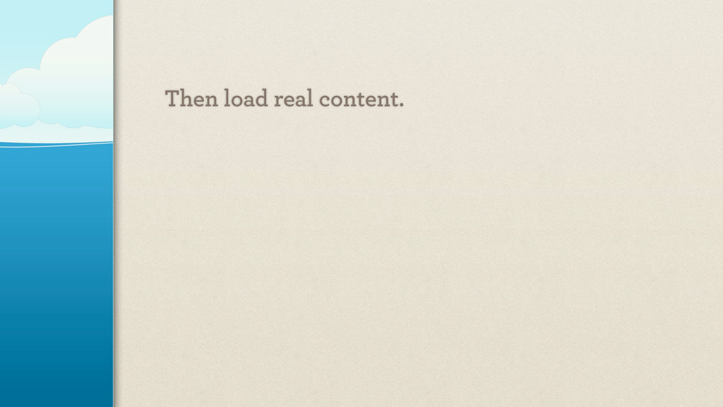 Then load real content.