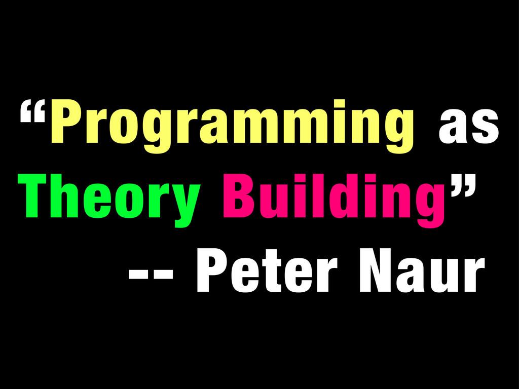"""Programming as Theory Building"" -- Peter Naur"