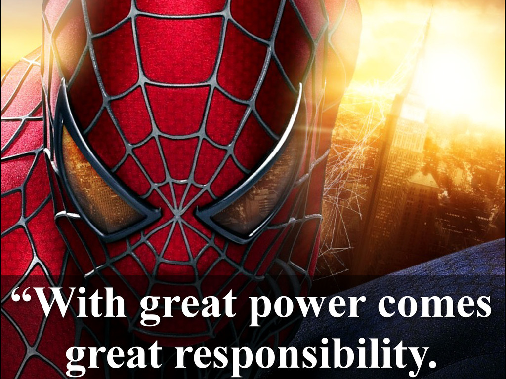 """""""With great power comes great responsibility."""