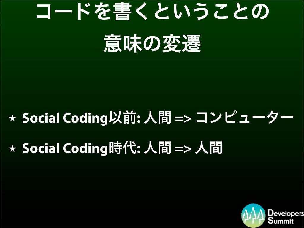 ίʔυΛॻ͘ͱ͍͏͜ͱͷ ҙຯͷมભ ★ Social CodingҎલ: ਓؒ => ίϯϐ...