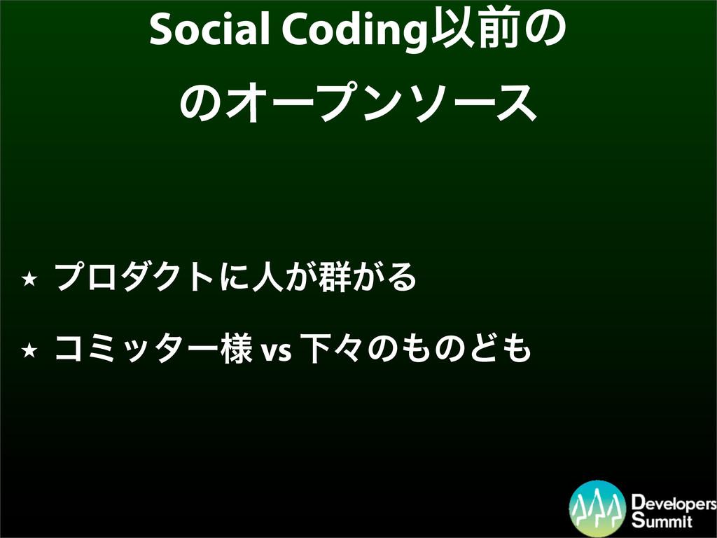 Social CodingҎલͷ ͷΦʔϓϯιʔε ★ ϓϩμΫτʹਓ͕܈͕Δ ★ ίϛολʔ...