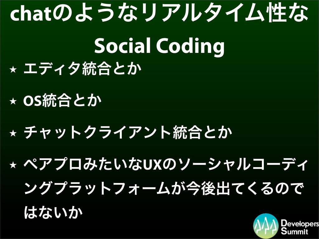 chatͷΑ͏ͳϦΞϧλΠϜੑͳ Social Coding ★ ΤσΟλ౷߹ͱ͔ ★ OS౷...