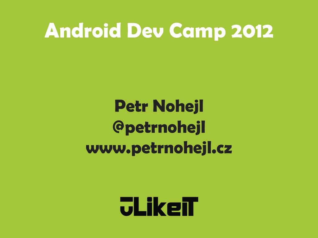 Android Dev Camp 2012 Petr Nohejl @petrnohejl w...
