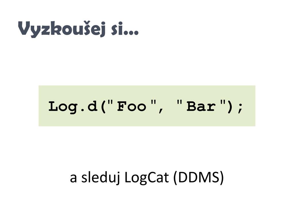 "Vyzkoušej si… Log.d("" Foo "", "" Bar ""); a sleduj..."