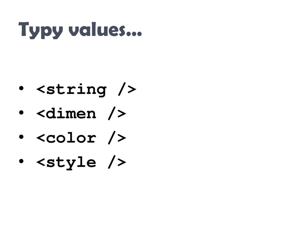 Typy values… • <string /> • <dimen /> • <color ...