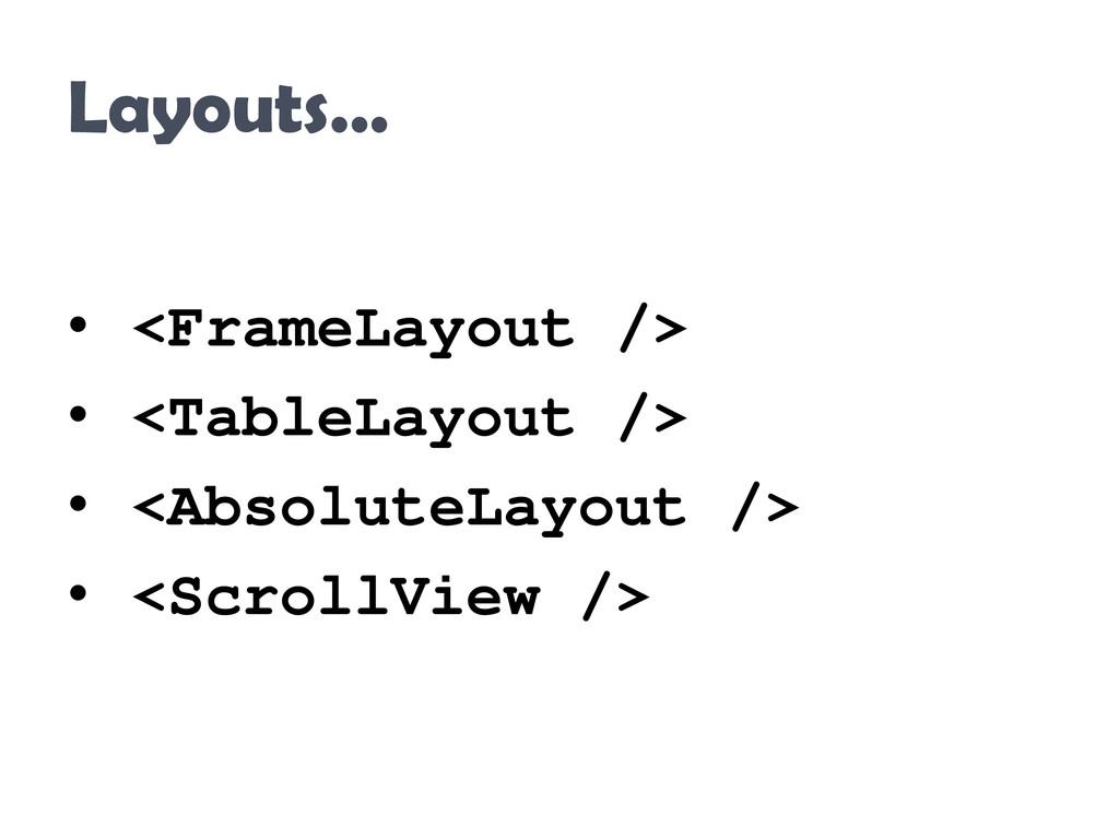 Layouts… • <FrameLayout /> • <TableLayout /> • ...
