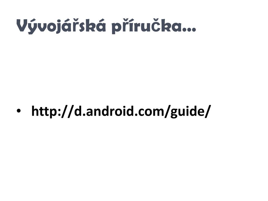 Vývojářská příručka… • http://d.android.com/gui...