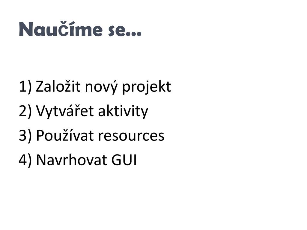 Naučíme se… 1) Založit nový projekt 2) Vytvářet...