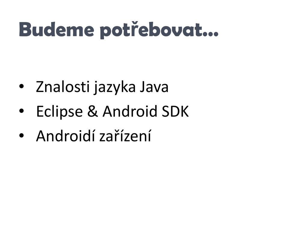 Budeme potřebovat… • Znalosti jazyka Java • Ecl...