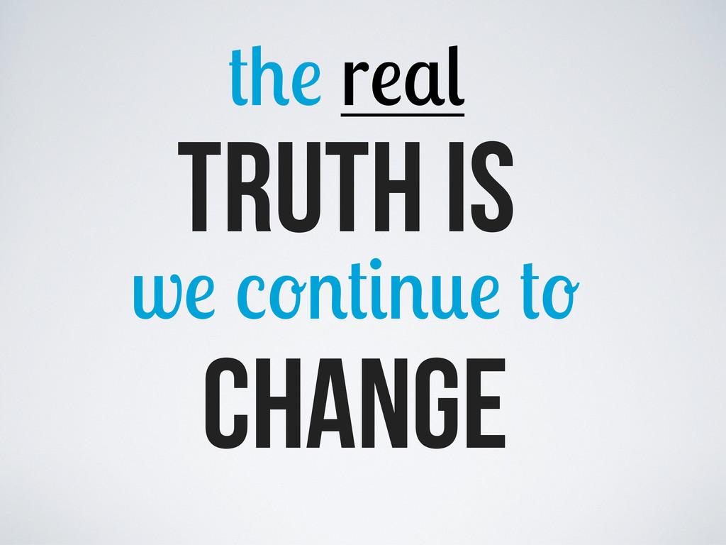 change w Truth is r