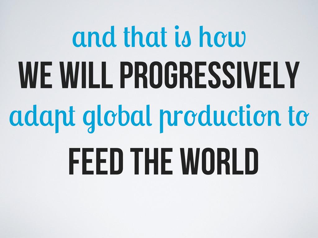 w we will progressively b r feed the world