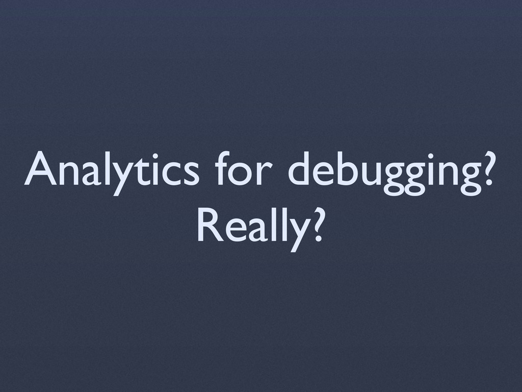 Analytics for debugging? Really?