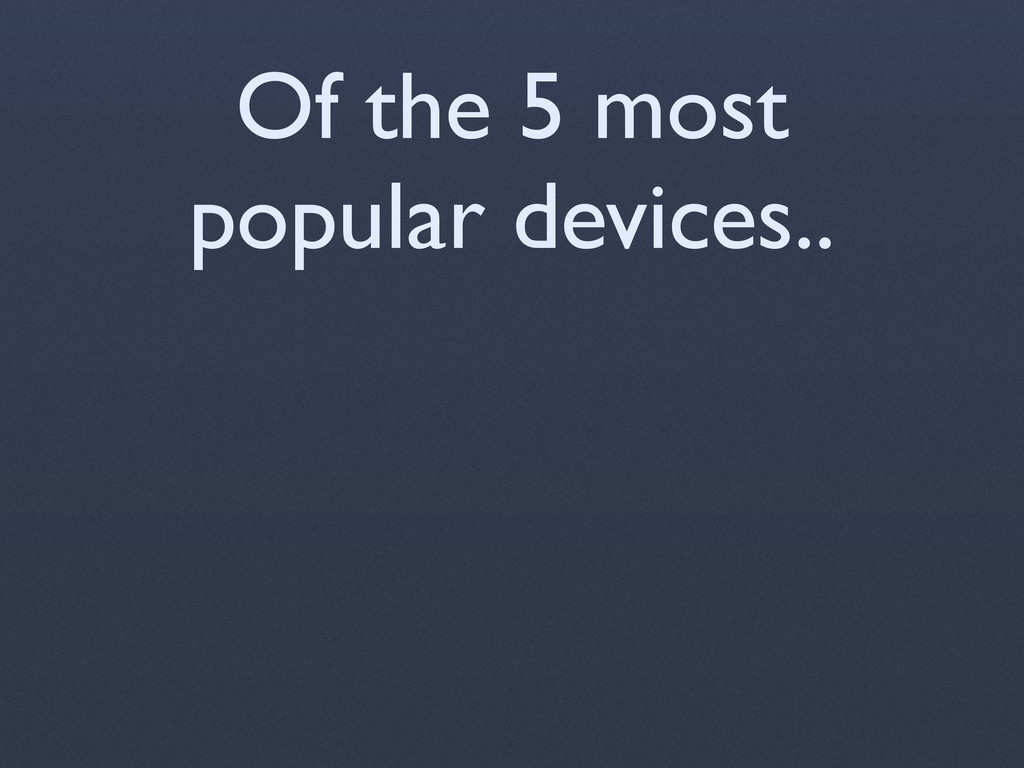 Of the 5 most popular devices..