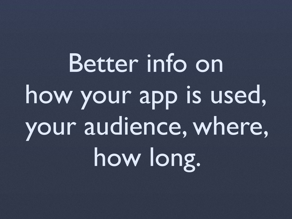 Better info on how your app is used, your audie...