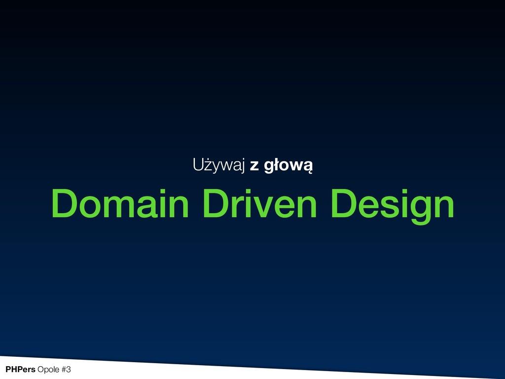 Używaj z głową Domain Driven Design PHPers Opol...