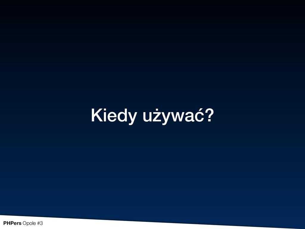 Kiedy używać? PHPers Opole #3