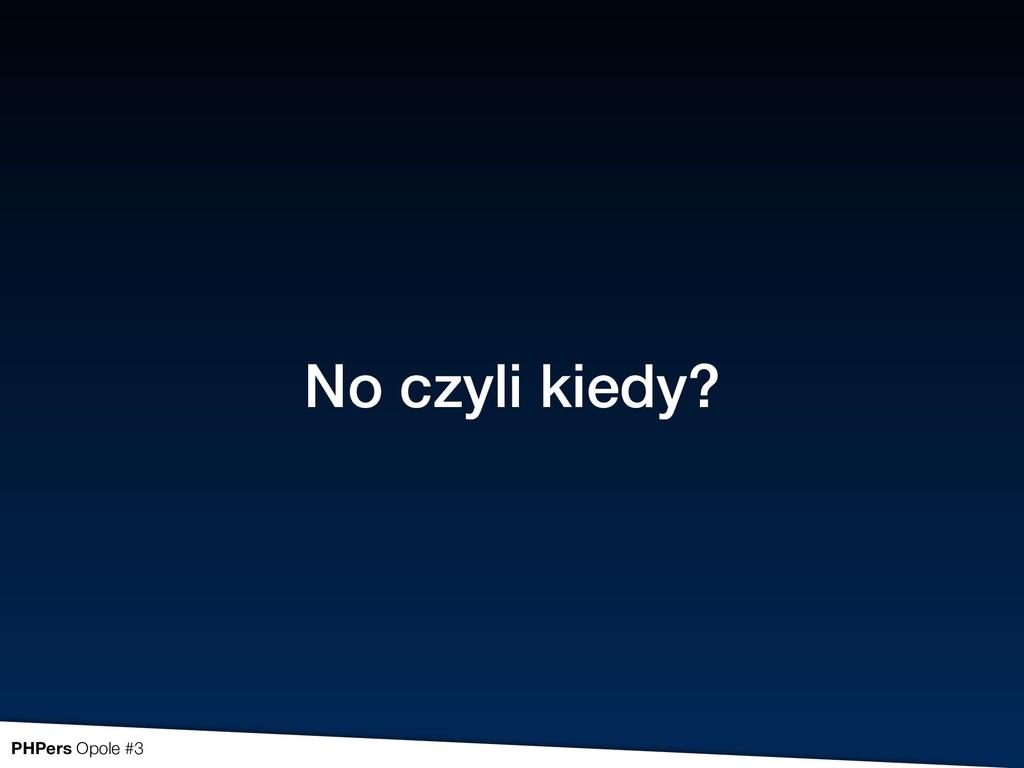 No czyli kiedy? PHPers Opole #3