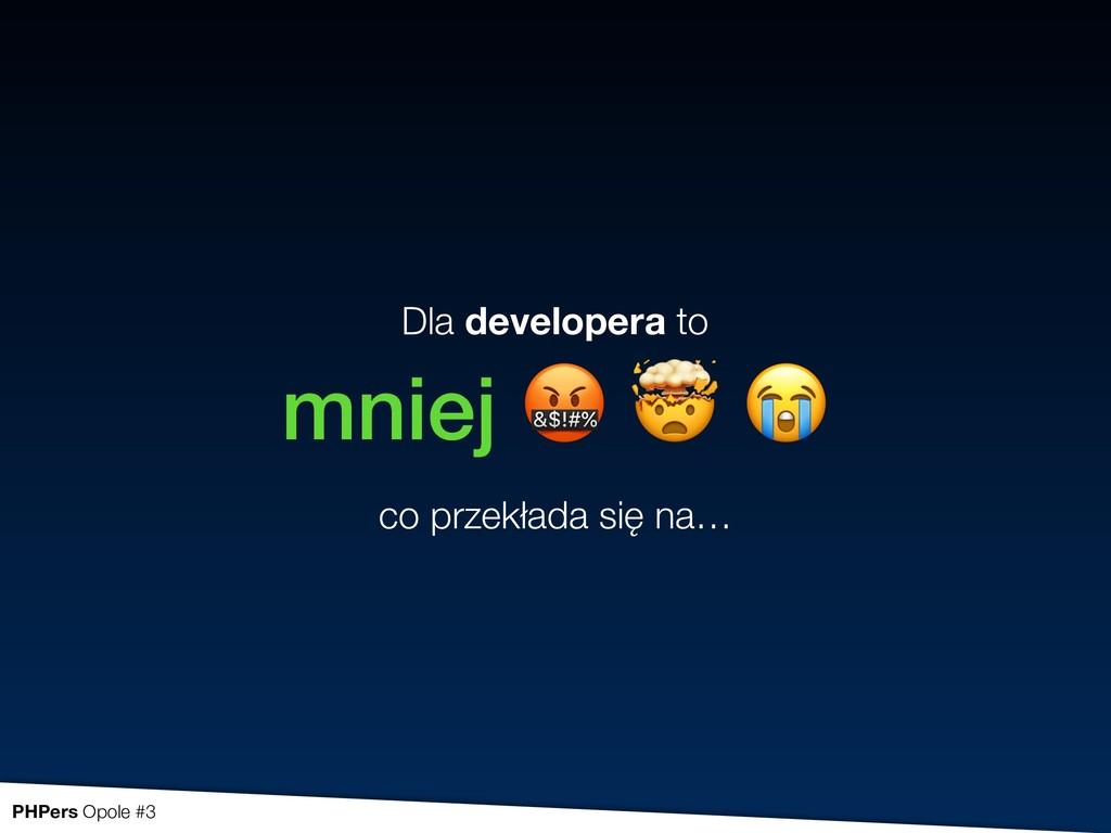 Dla developera to mniej    co przekłada się n...