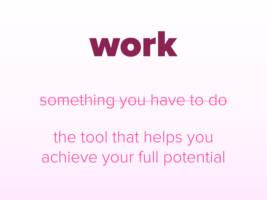 work the tool that helps you achieve your full ...