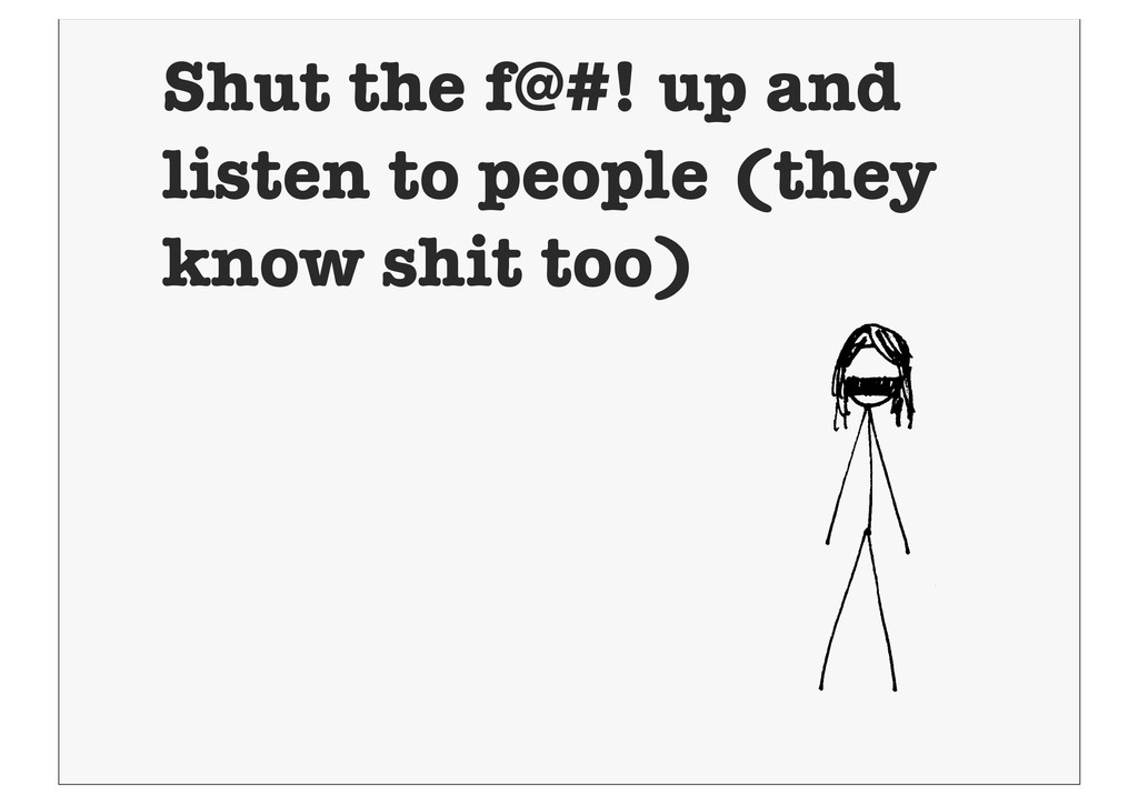 Shut the f@#! up and listen to people (they kno...