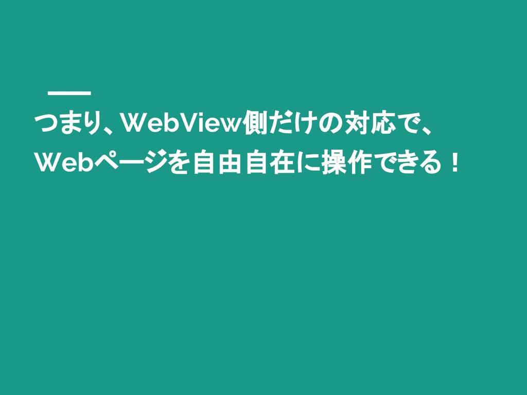 つまり、WebView側だけの対応で、 Webページを自由自在に操作できる!