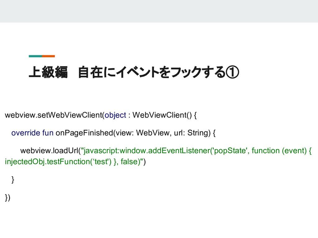 上級編 自在にイベントをフックする① webview.setWebViewClient(obj...