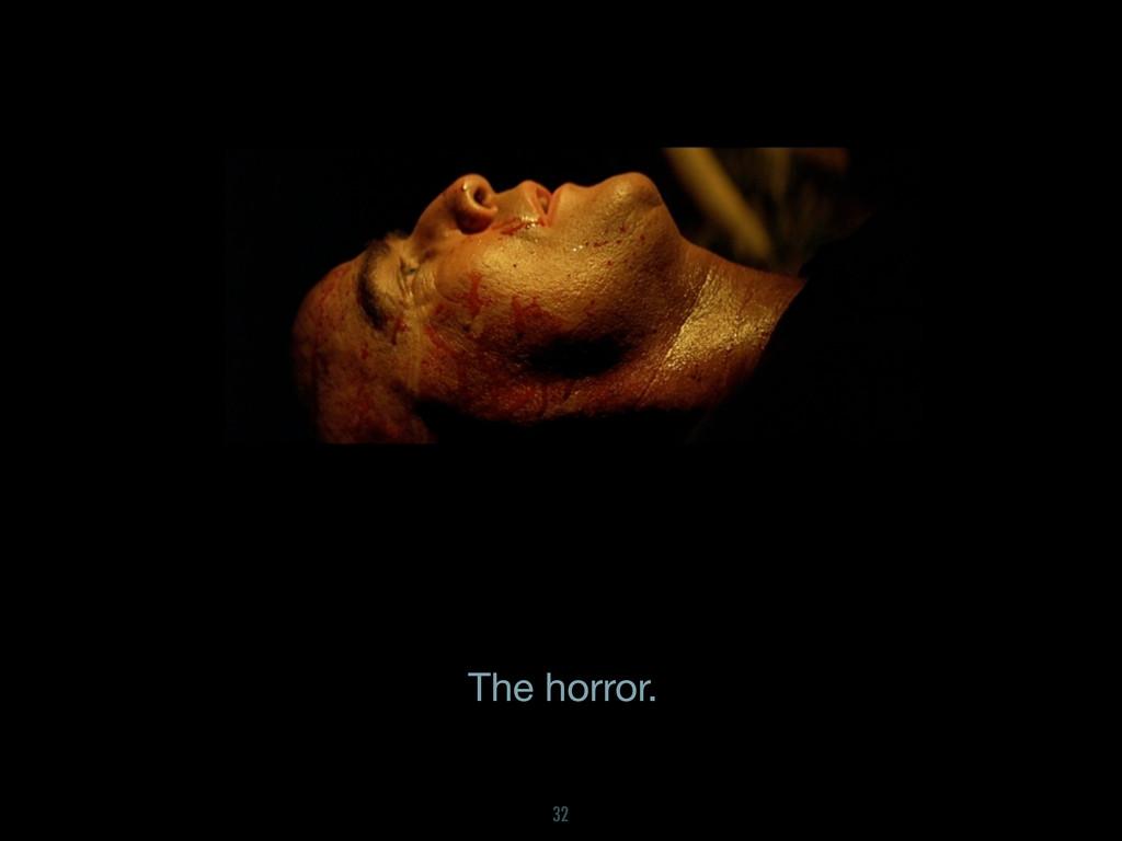 The horror. 32