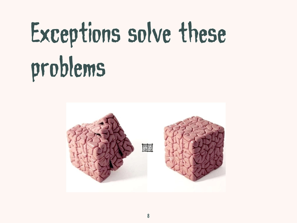 Exceptions solve these problems 8