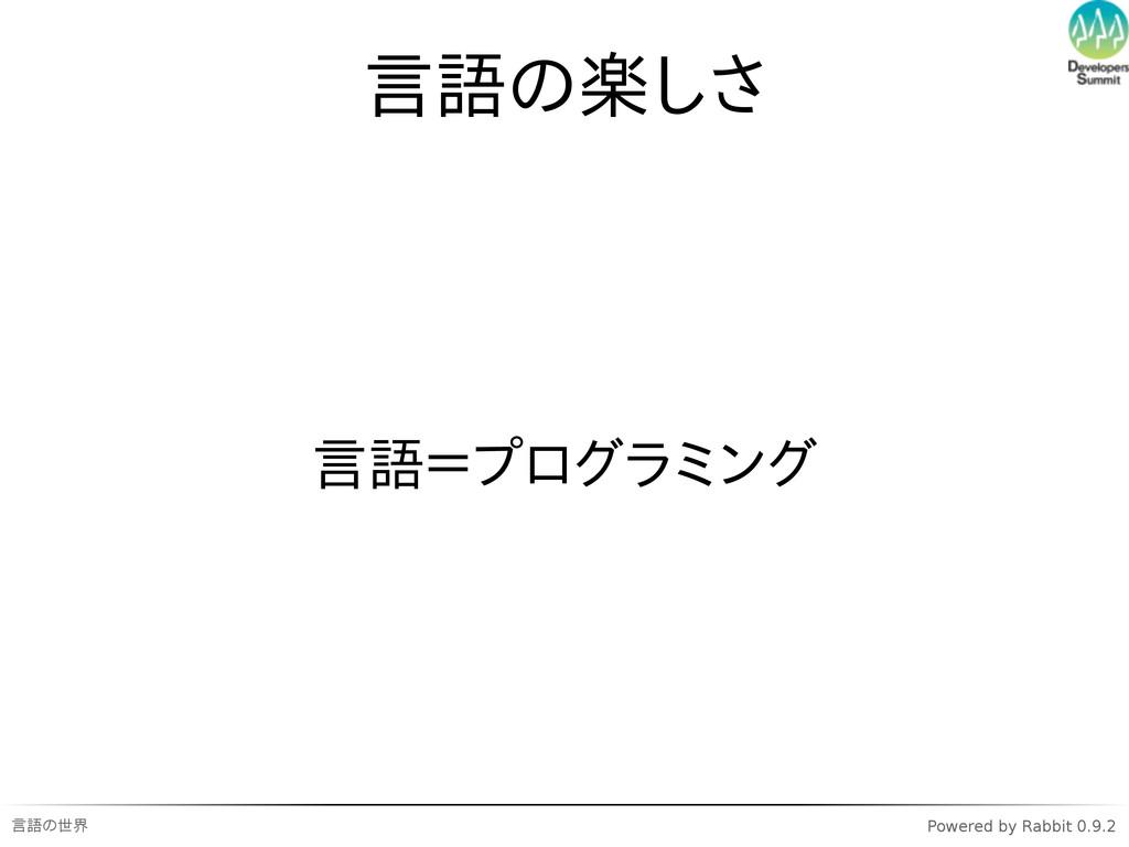 言語の世界 Powered by Rabbit 0.9.2 言語の楽しさ 言語=プログラミング