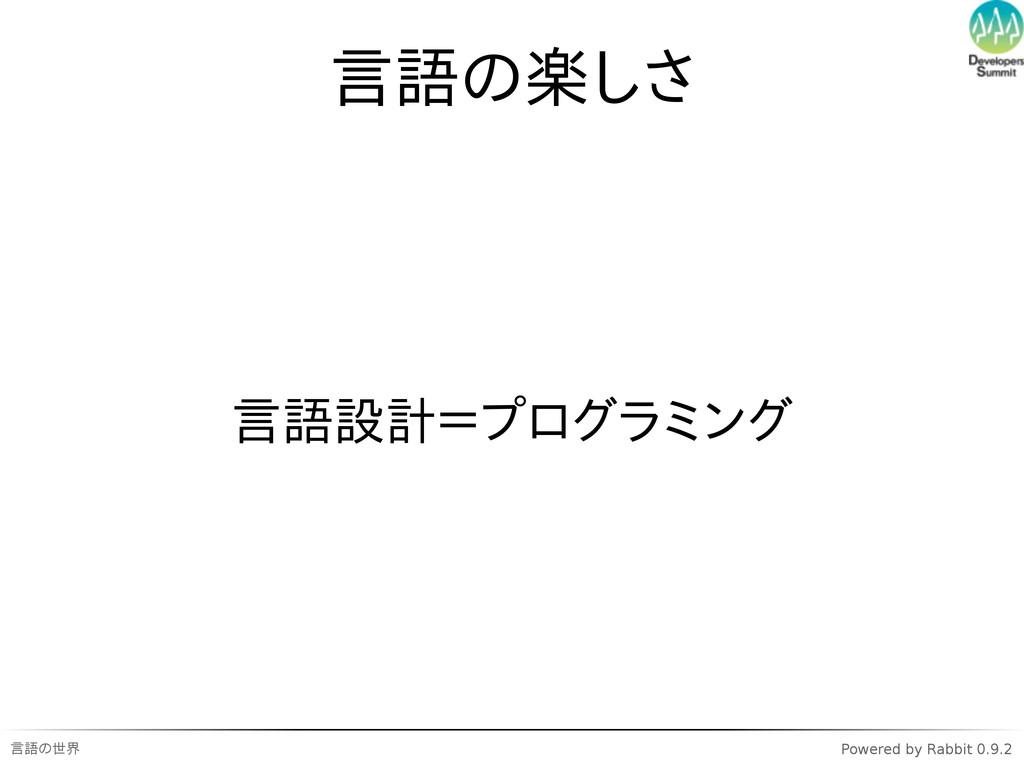 言語の世界 Powered by Rabbit 0.9.2 言語の楽しさ 言語設計=プログラミ...