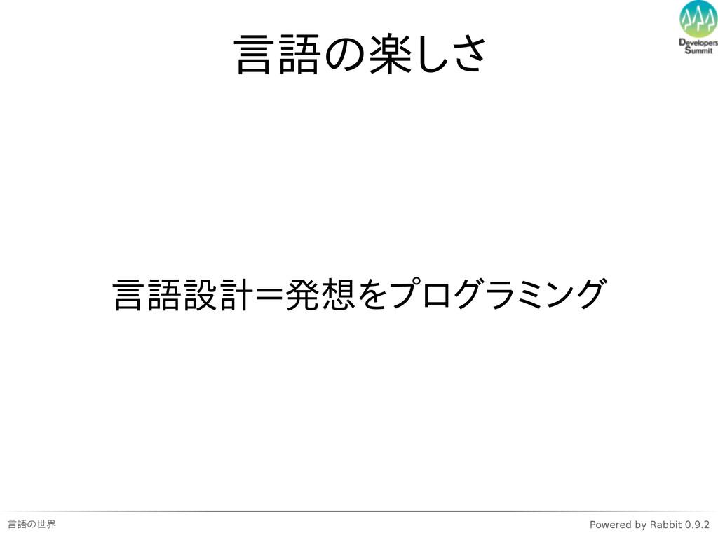 言語の世界 Powered by Rabbit 0.9.2 言語の楽しさ 言語設計=発想をプロ...