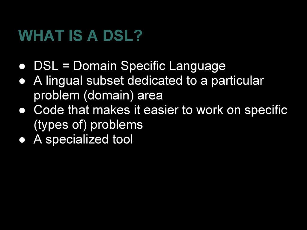 WHAT IS A DSL? ● DSL = Domain Specific Language...
